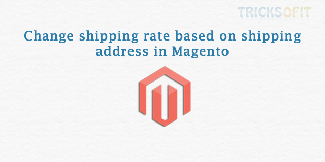 Change shipping rate based on shipping address in Magento